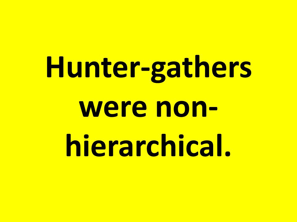 Hunter-gathers were non-hierarchical.