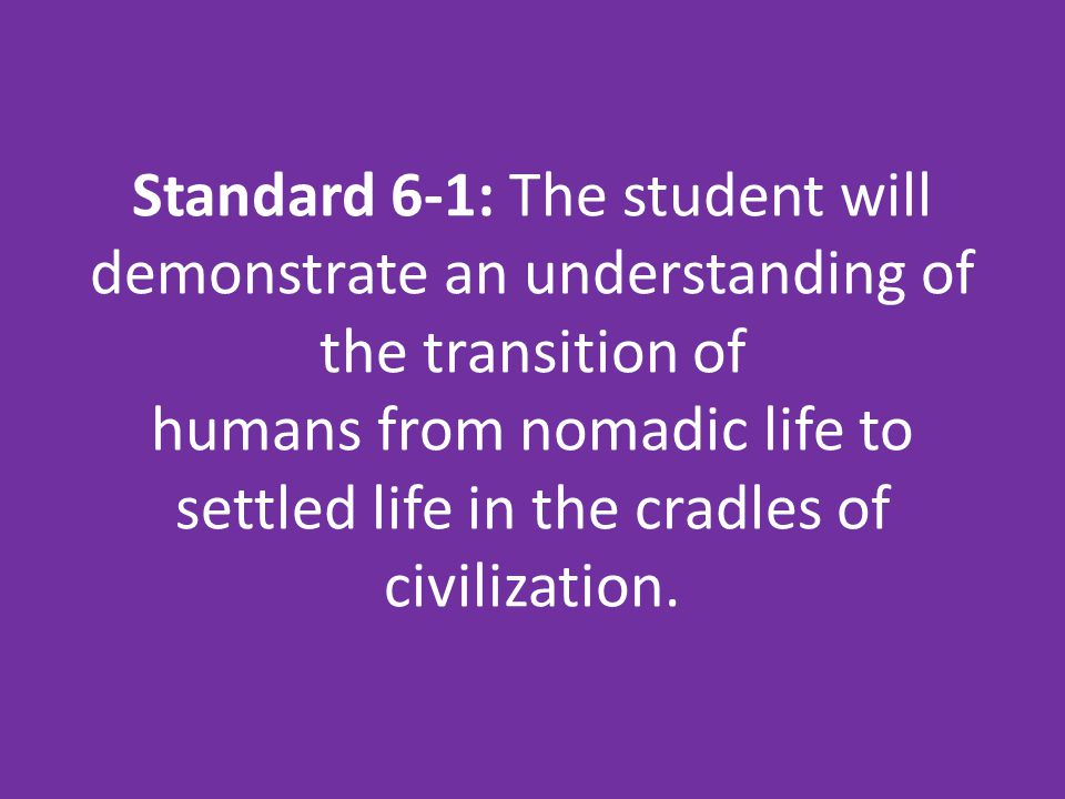 Standard 6-1: The student will demonstrate an understanding of the transition of humans from nomadic life to settled life in the cradles of civilization.