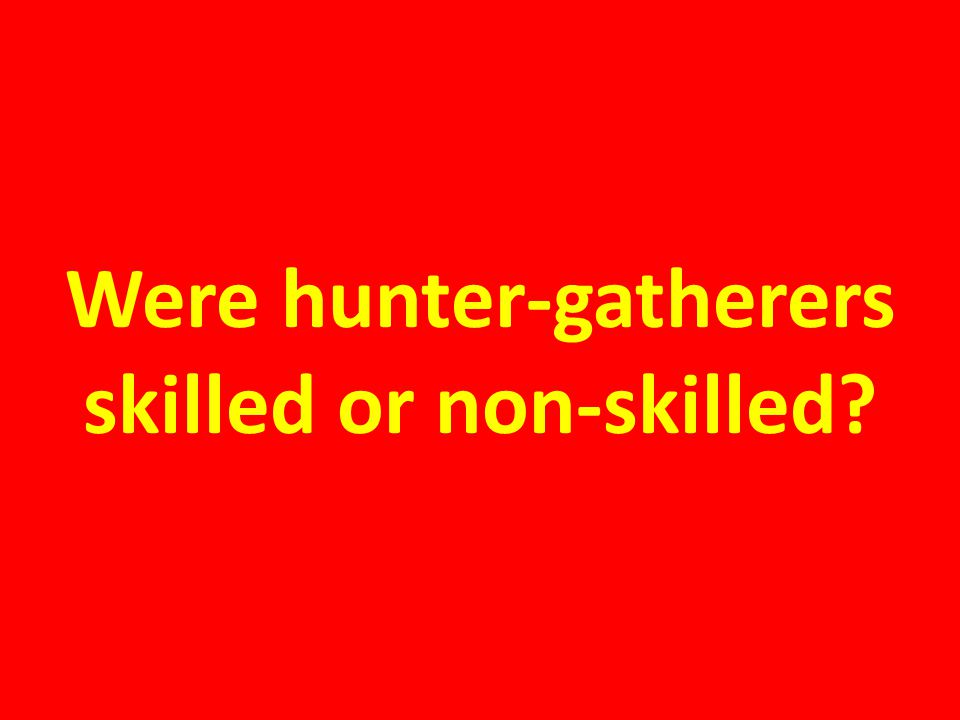Were hunter-gatherers skilled or non-skilled