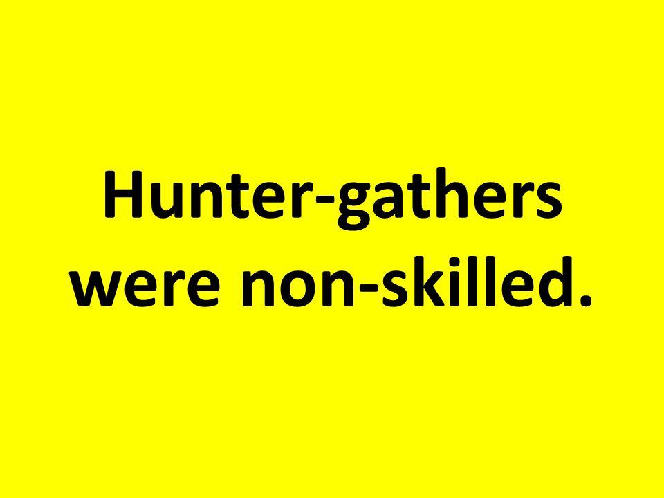 Hunter-gathers were non-skilled.