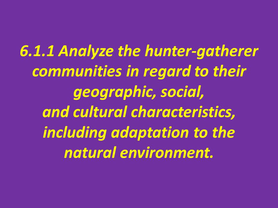 6.1.1 Analyze the hunter-gatherer communities in regard to their geographic, social, and cultural characteristics, including adaptation to the natural environment.