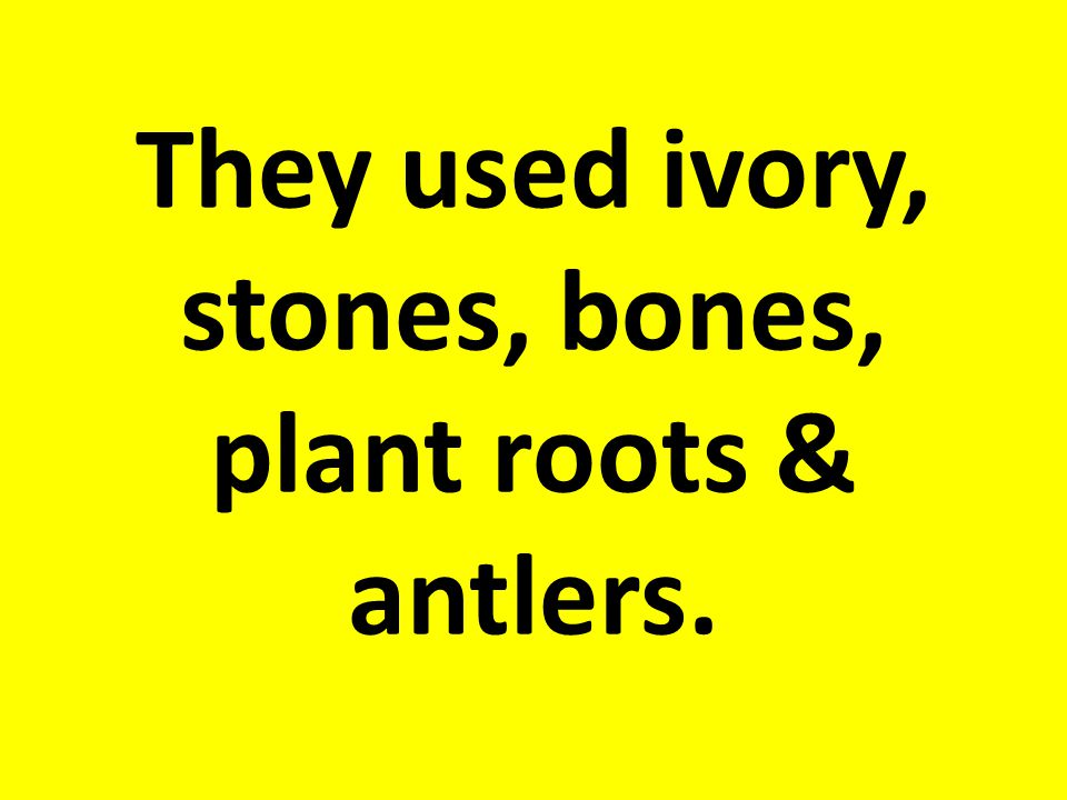 They used ivory, stones, bones, plant roots & antlers.