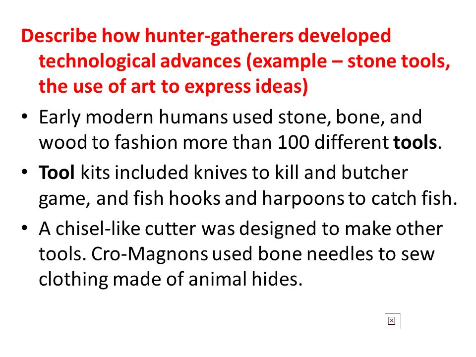 Describe how hunter-gatherers developed technological advances (example – stone tools, the use of art to express ideas)
