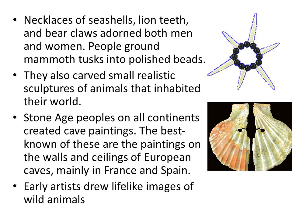 Necklaces of seashells, lion teeth, and bear claws adorned both men and women. People ground mammoth tusks into polished beads.