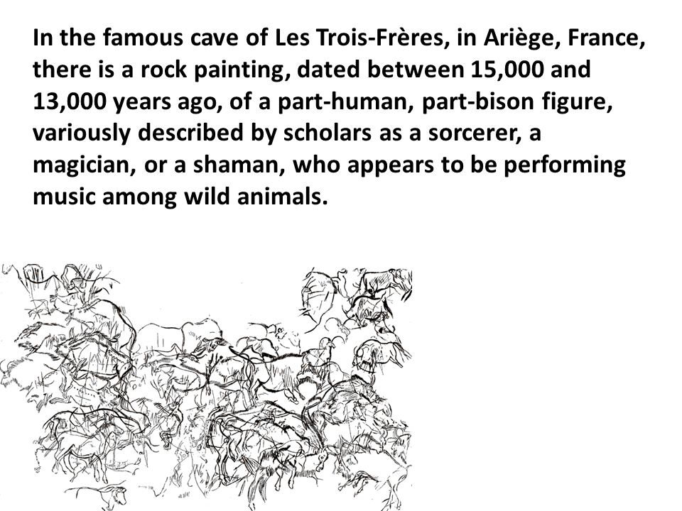 In the famous cave of Les Trois-Frères, in Ariège, France, there is a rock painting, dated between 15,000 and 13,000 years ago, of a part-human, part-bison figure, variously described by scholars as a sorcerer, a magician, or a shaman, who appears to be performing music among wild animals.