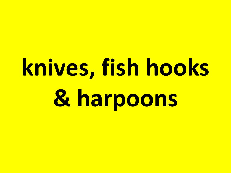 knives, fish hooks & harpoons