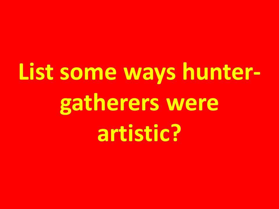 List some ways hunter-gatherers were artistic