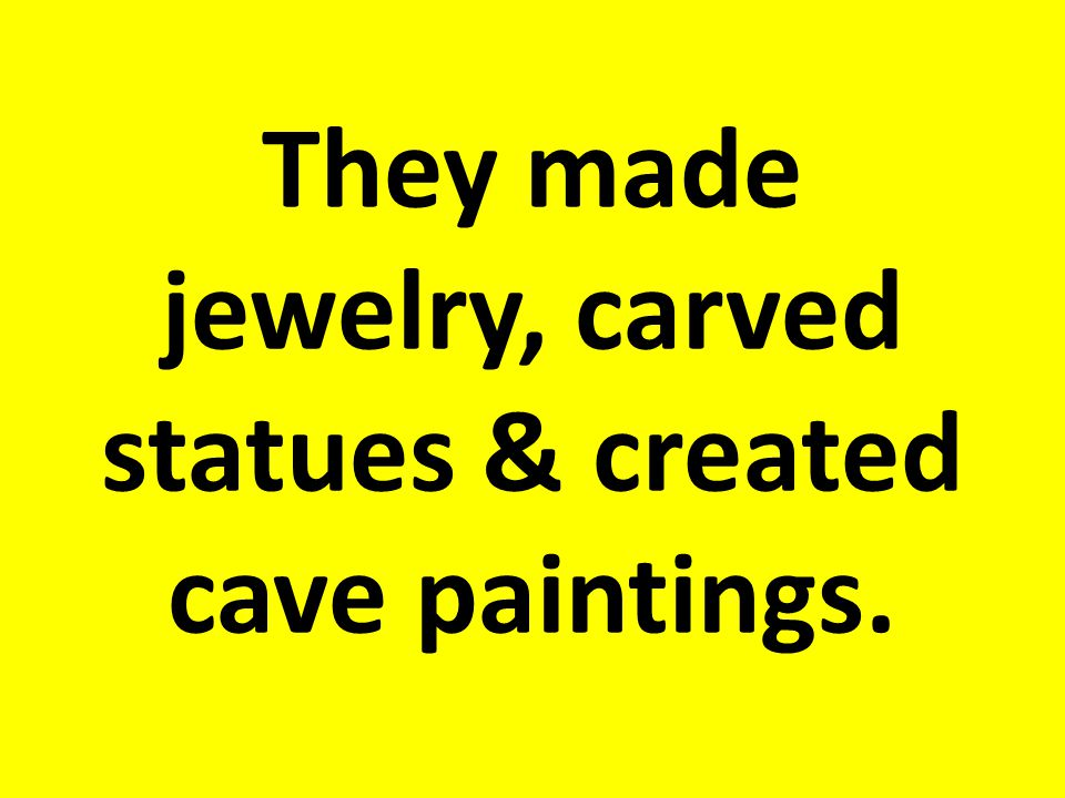 They made jewelry, carved statues & created cave paintings.