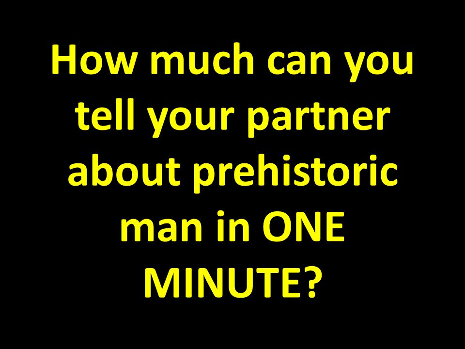 How much can you tell your partner about prehistoric man in ONE MINUTE