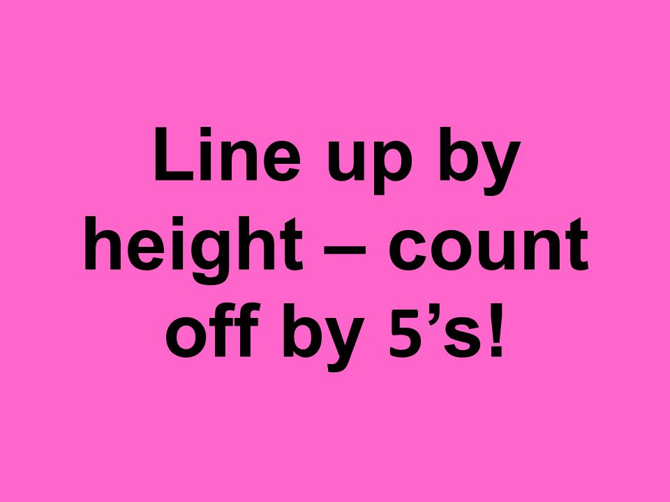 Line up by height – count off by 5's!