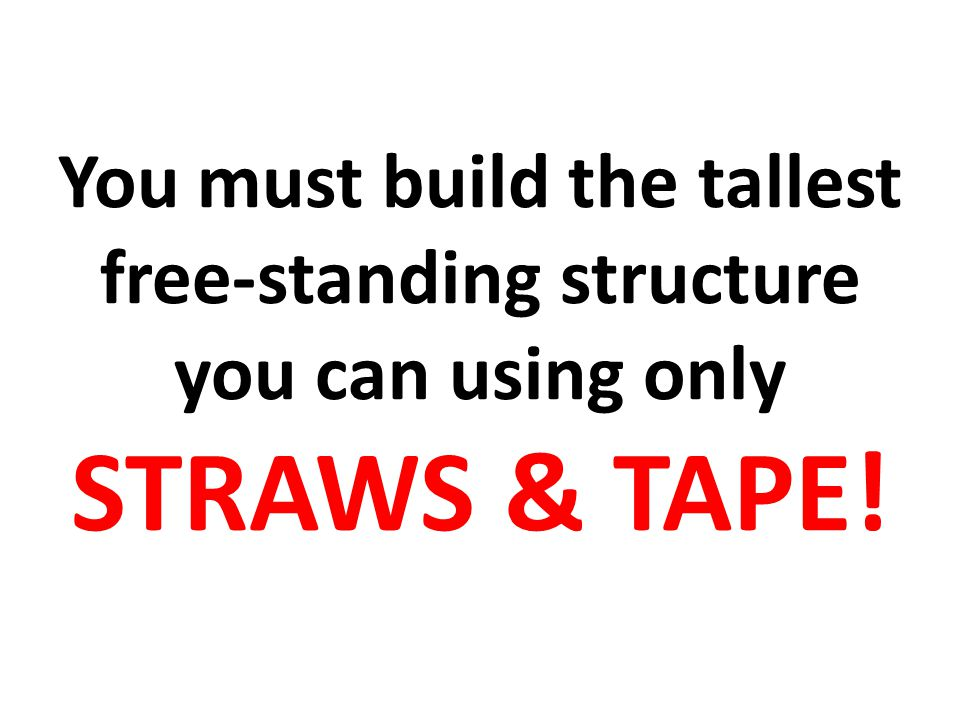 You must build the tallest free-standing structure you can using only STRAWS & TAPE!