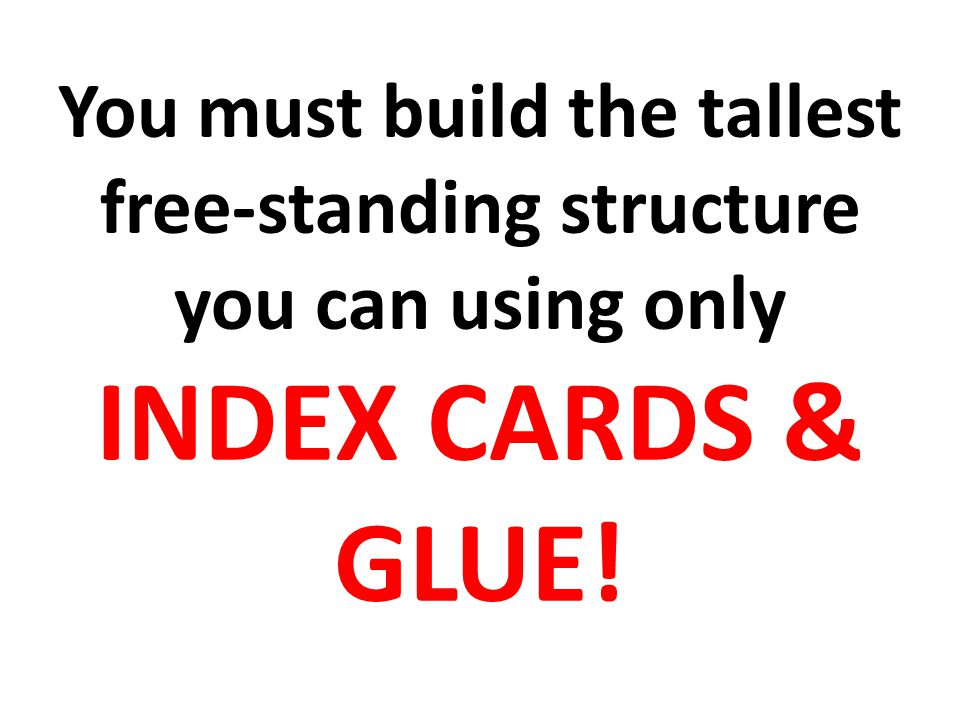 You must build the tallest free-standing structure you can using only INDEX CARDS & GLUE!