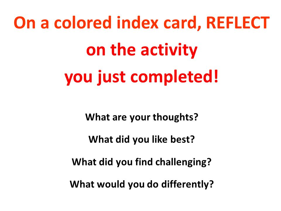 On a colored index card, REFLECT on the activity you just completed!