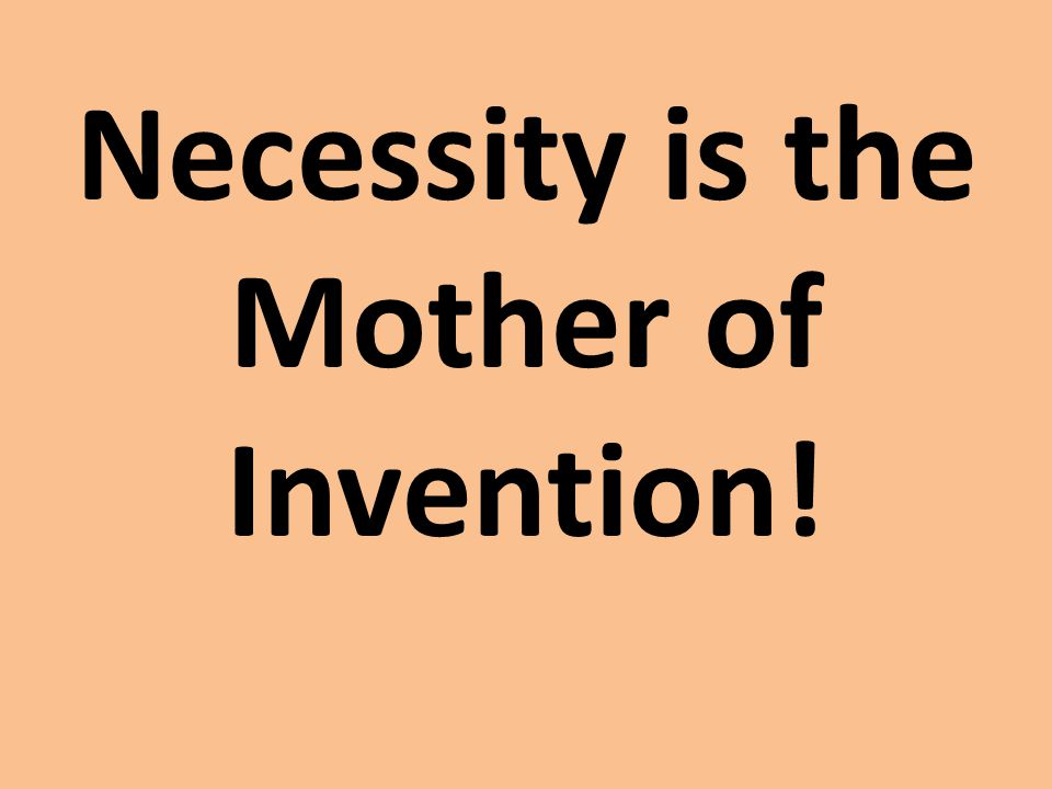 Necessity is the Mother of Invention!