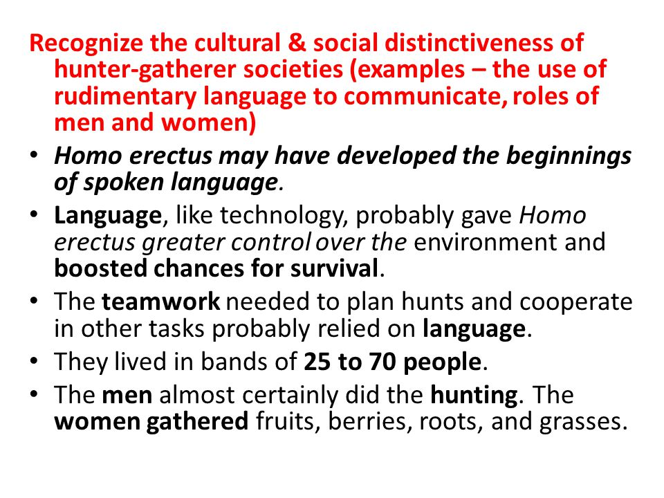 Recognize the cultural & social distinctiveness of hunter-gatherer societies (examples – the use of rudimentary language to communicate, roles of men and women)
