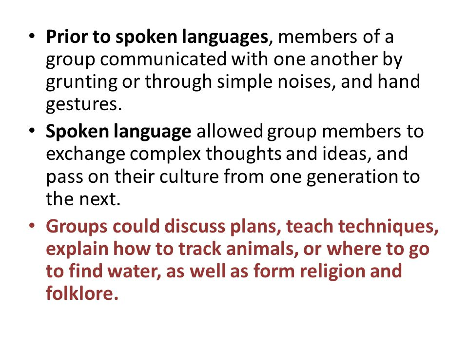 Prior to spoken languages, members of a group communicated with one another by grunting or through simple noises, and hand gestures.