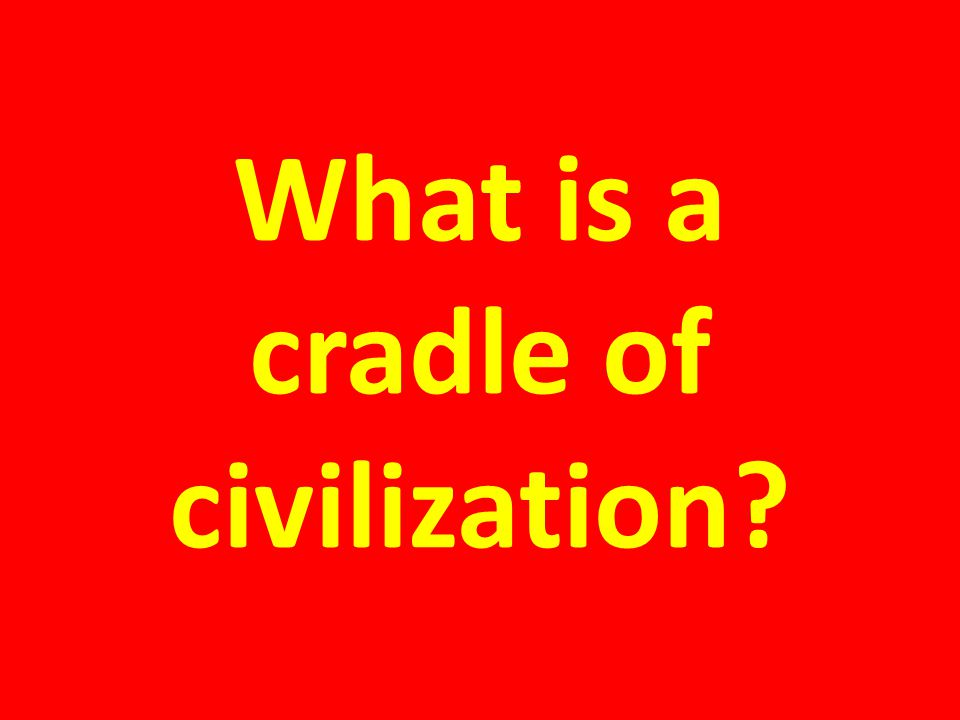 What is a cradle of civilization