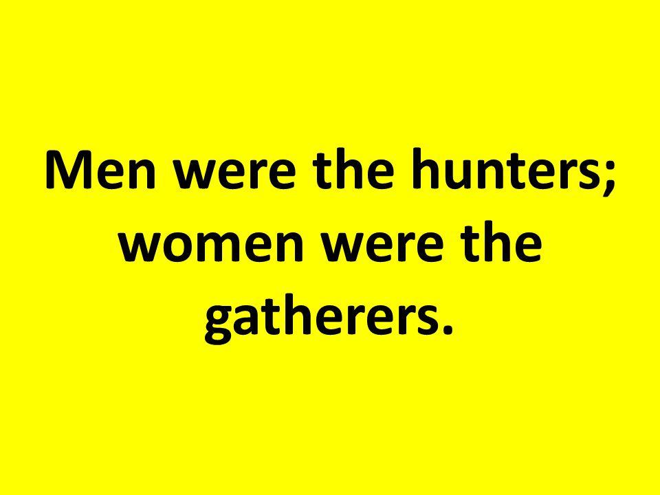 Men were the hunters; women were the gatherers.