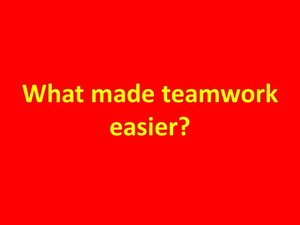 What made teamwork easier