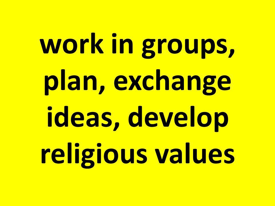 work in groups, plan, exchange ideas, develop religious values