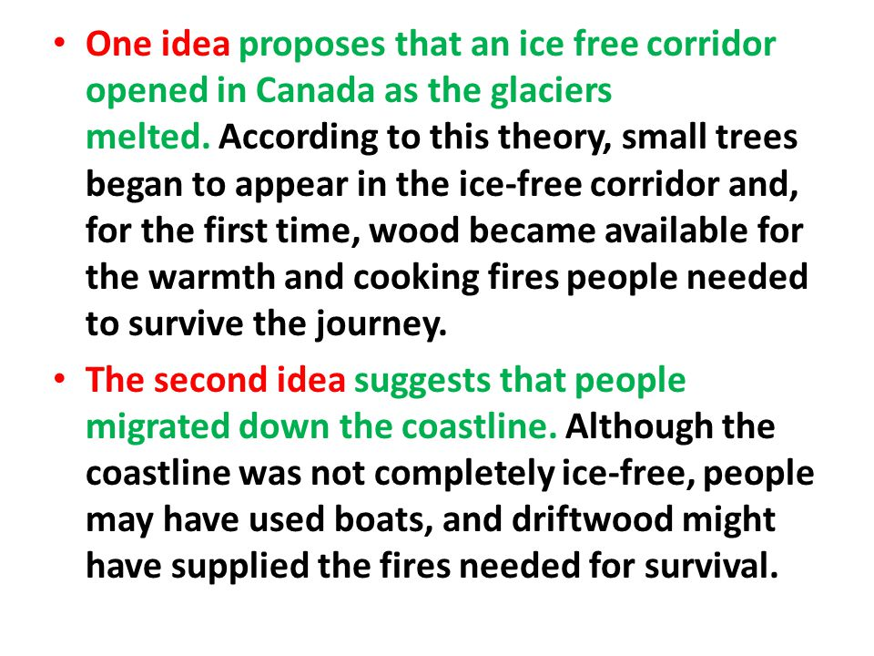 One idea proposes that an ice free corridor opened in Canada as the glaciers melted. According to this theory, small trees began to appear in the ice-free corridor and, for the first time, wood became available for the warmth and cooking fires people needed to survive the journey.