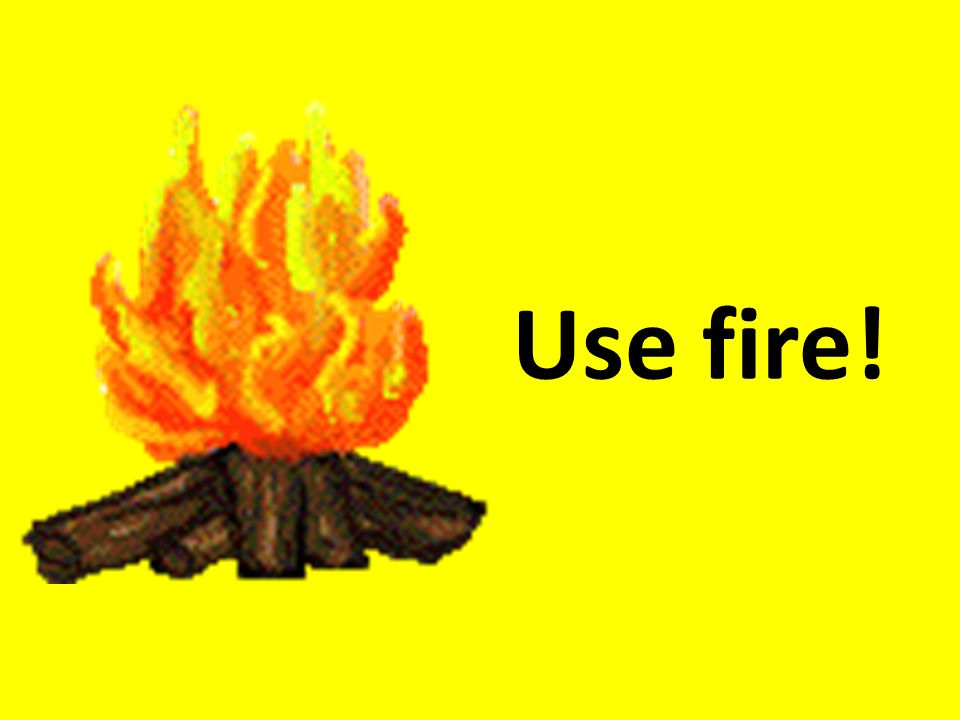 Use fire!