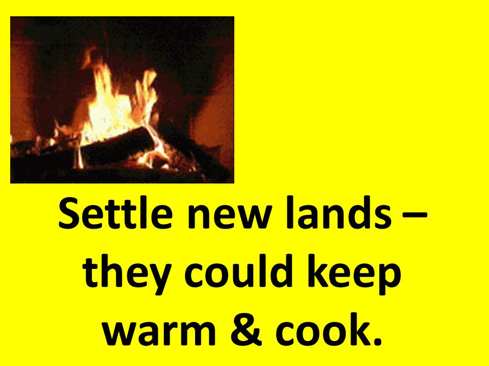 Settle new lands – they could keep warm & cook.