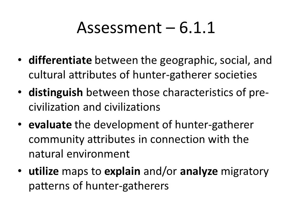 Assessment – 6.1.1 differentiate between the geographic, social, and cultural attributes of hunter-gatherer societies.