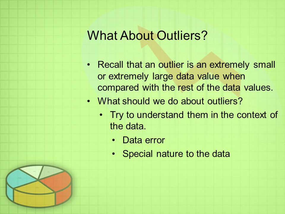 What About Outliers Recall that an outlier is an extremely small or extremely large data value when compared with the rest of the data values.