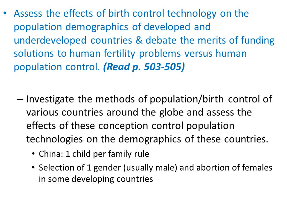 Assess the effects of birth control technology on the population demographics of developed and underdeveloped countries & debate the merits of funding solutions to human fertility problems versus human population control. (Read p. 503-505)