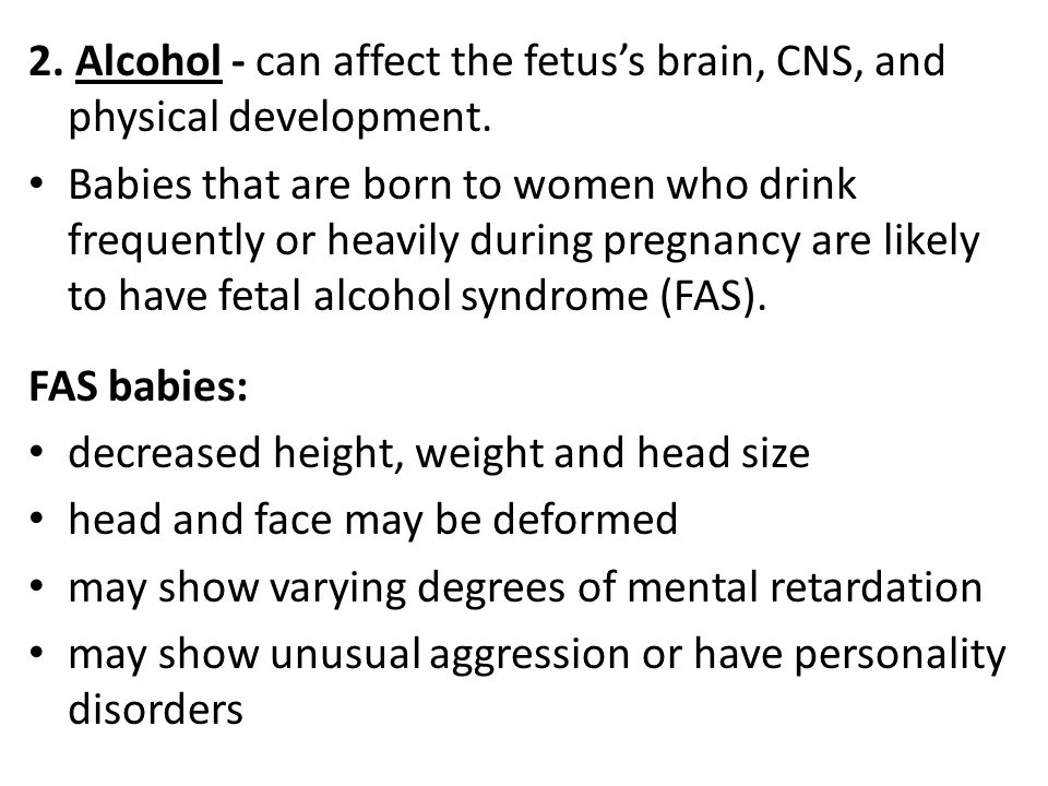 2. Alcohol - can affect the fetus's brain, CNS, and physical development.