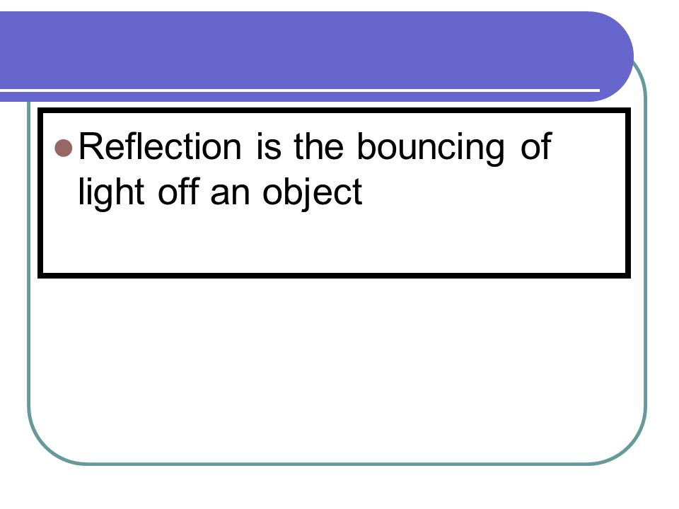 Reflection is the bouncing of light off an object