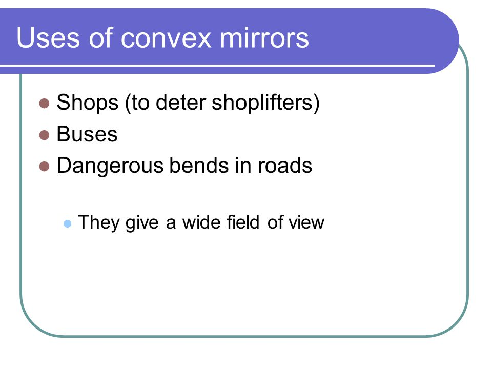 Uses of convex mirrors Shops (to deter shoplifters) Buses