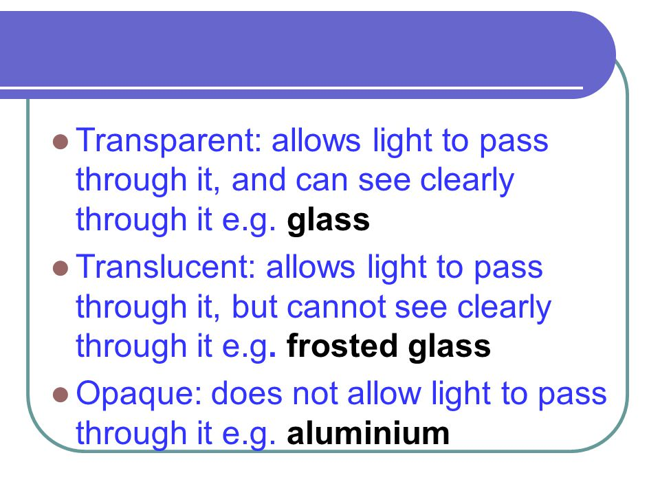 Transparent: allows light to pass through it, and can see clearly through it e.g. glass