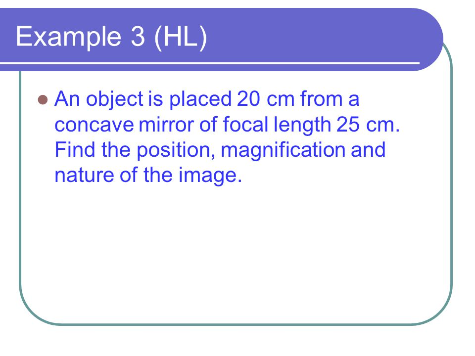 Example 3 (HL) An object is placed 20 cm from a concave mirror of focal length 25 cm.