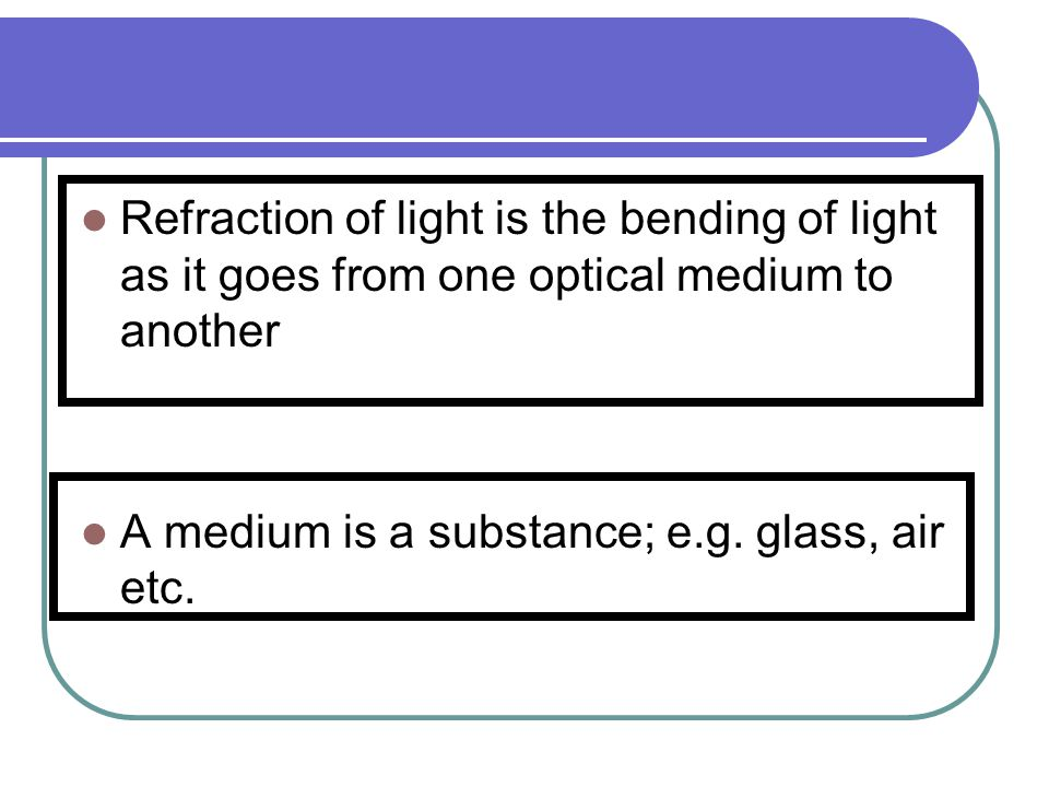 Refraction of light is the bending of light as it goes from one optical medium to another