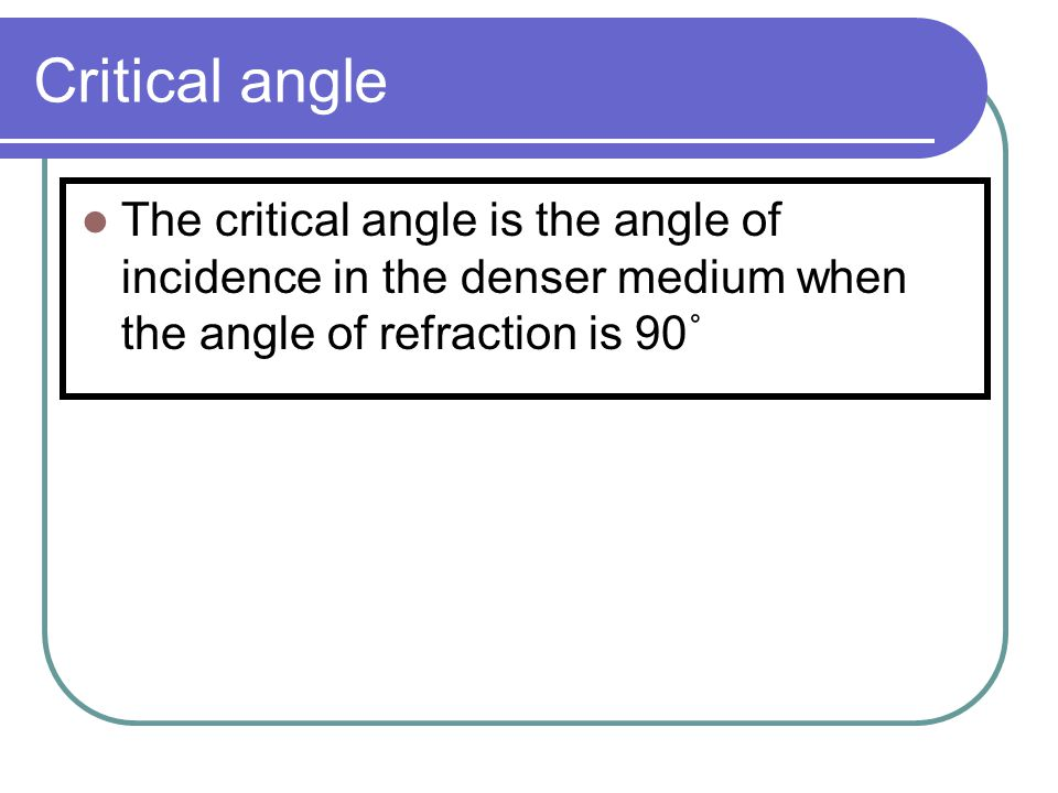 Critical angle The critical angle is the angle of incidence in the denser medium when the angle of refraction is 90˚