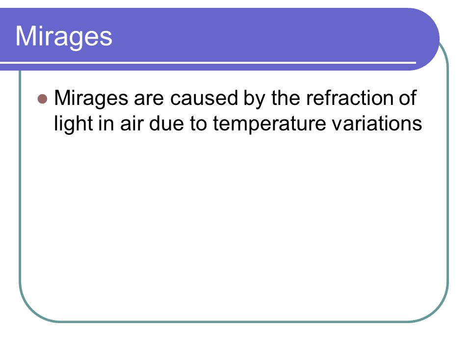 Mirages Mirages are caused by the refraction of light in air due to temperature variations