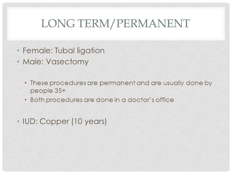 Long Term/Permanent Female: Tubal ligation Male: Vasectomy