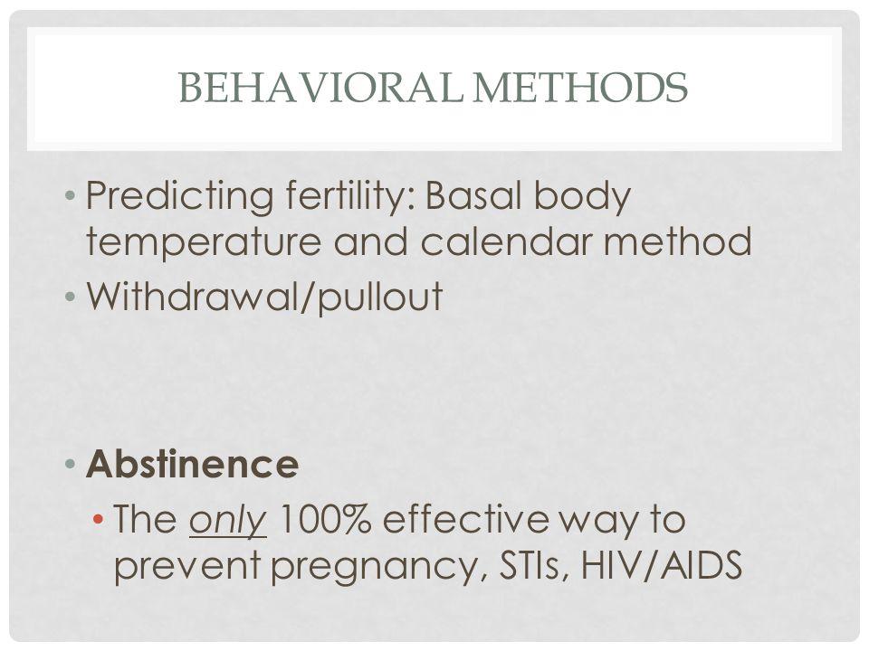 Behavioral methods Predicting fertility: Basal body temperature and calendar method. Withdrawal/pullout.