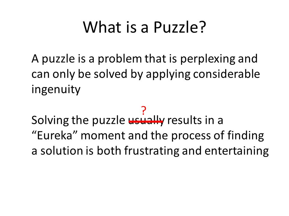 What is a Puzzle A puzzle is a problem that is perplexing and can only be solved by applying considerable ingenuity.