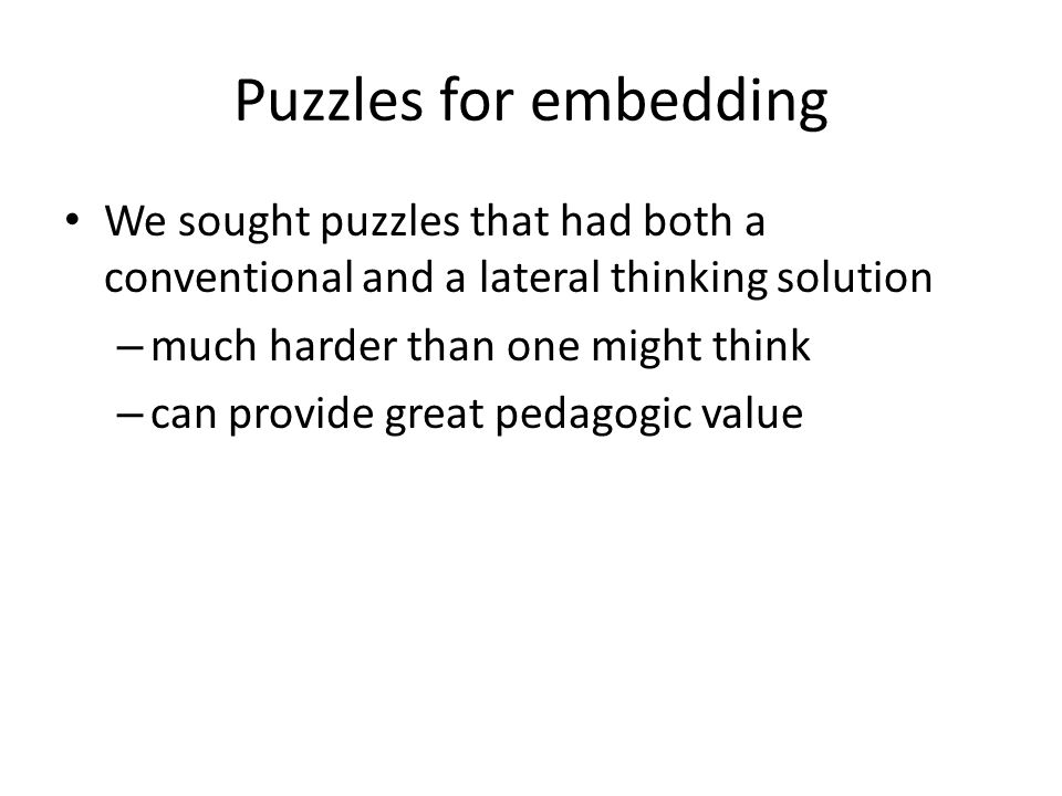 Puzzles for embedding We sought puzzles that had both a conventional and a lateral thinking solution.