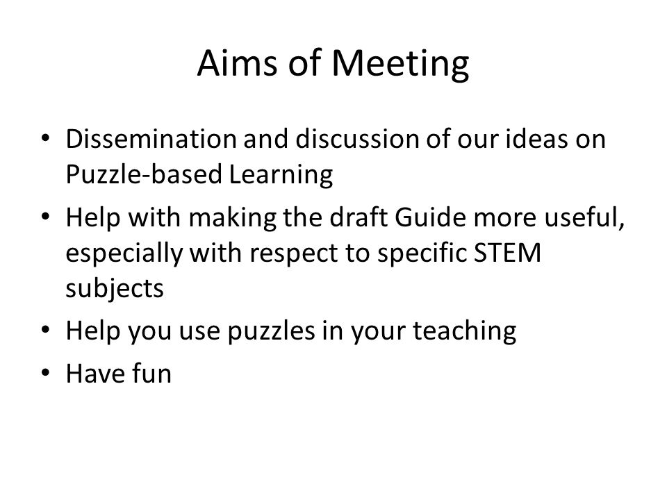 Aims of Meeting Dissemination and discussion of our ideas on Puzzle-based Learning.