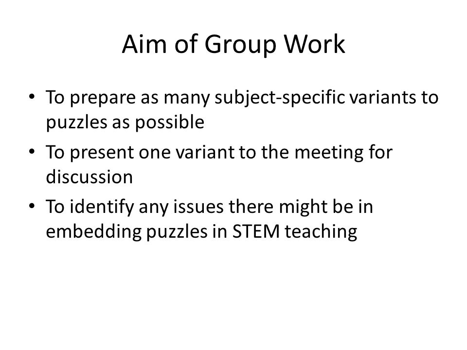 Aim of Group Work To prepare as many subject-specific variants to puzzles as possible. To present one variant to the meeting for discussion.