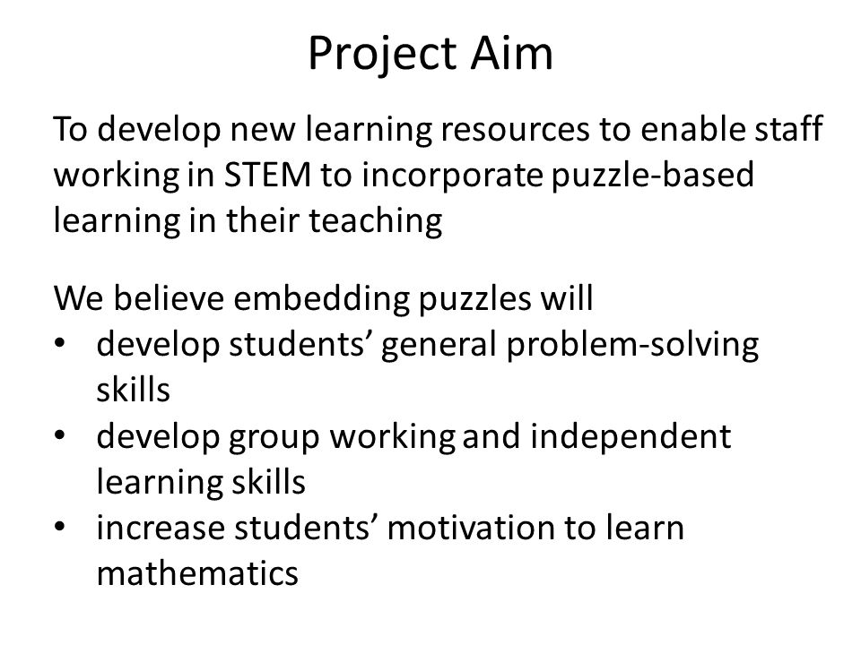 Project Aim To develop new learning resources to enable staff working in STEM to incorporate puzzle-based learning in their teaching.