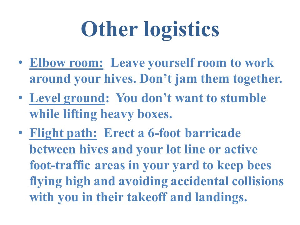 Other logistics Elbow room: Leave yourself room to work around your hives. Don't jam them together.
