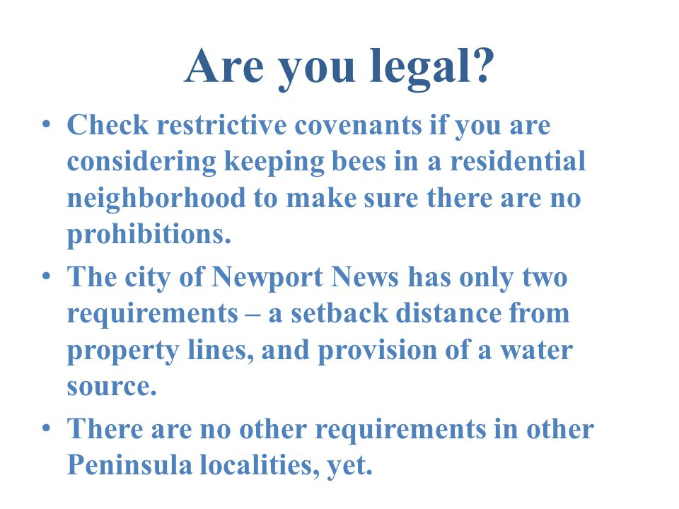 Are you legal Check restrictive covenants if you are considering keeping bees in a residential neighborhood to make sure there are no prohibitions.