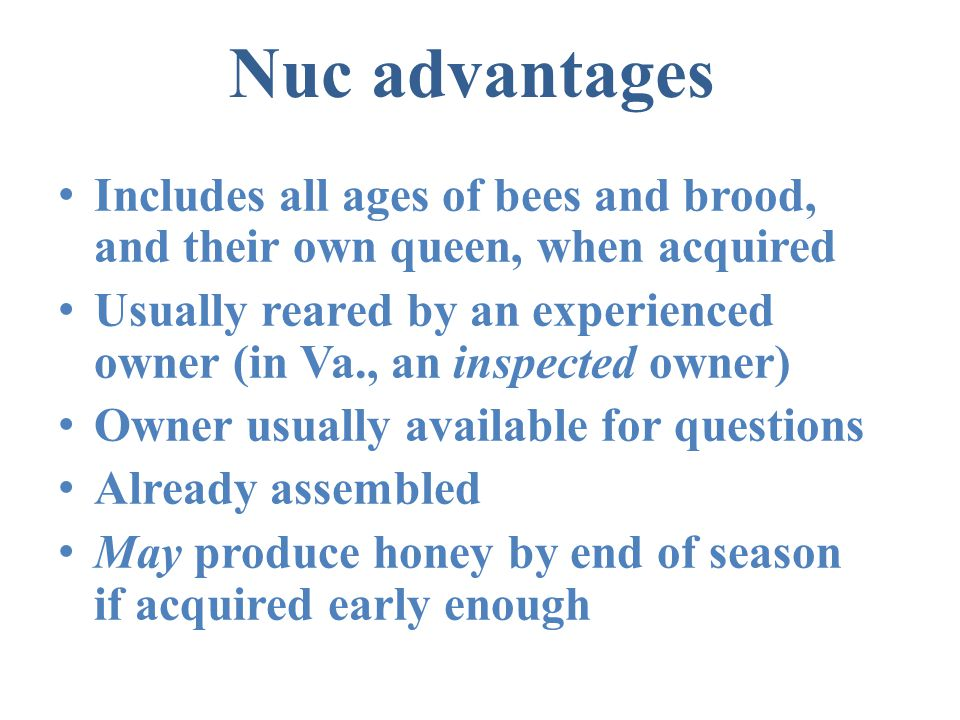 Nuc advantages Includes all ages of bees and brood, and their own queen, when acquired.