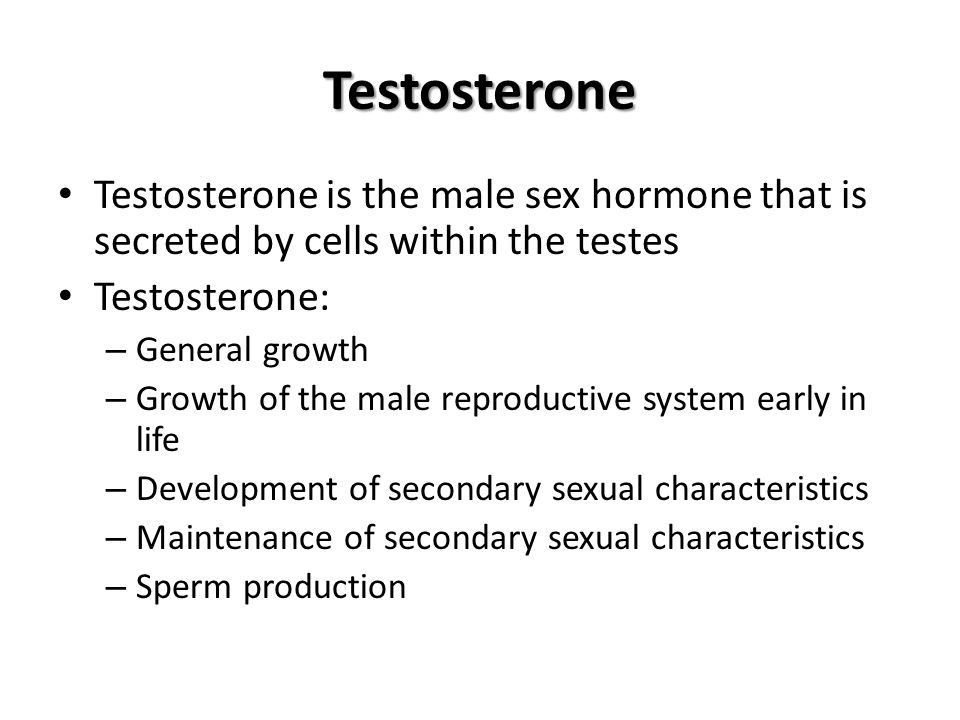Testosterone Testosterone is the male sex hormone that is secreted by cells within the testes. Testosterone: