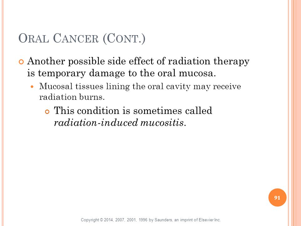 Oral Cancer (Cont.) Another possible side effect of radiation therapy is temporary damage to the oral mucosa.